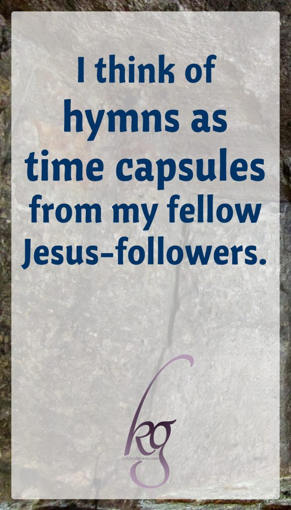 I think of hymns as time capsules from my fellow Jesus-followers.