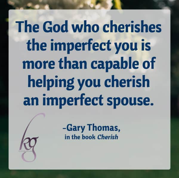 """The God who cherishes the imperfect you is more than capable of helping you cherish an imperfect spouse."" (Gary Thomas, Cherish, page 223)"