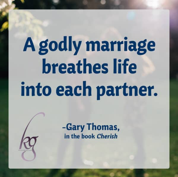 """A godly marriage breathes life into each partner."" (Gary Thomas, Cherish, page 109)"
