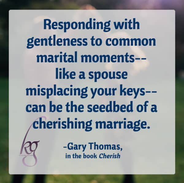 """The goal of a cherishing marriage is to know the dark corners and the weak links of each other's personalities, yet still cherish, respect, adore, and move toward each other... Responding with gentleness to common marital moments--like a spouse misplacing your keys--can be the seedbed of a cherishing marriage."" (Gary Thomas, Cherish, page 164-5)"