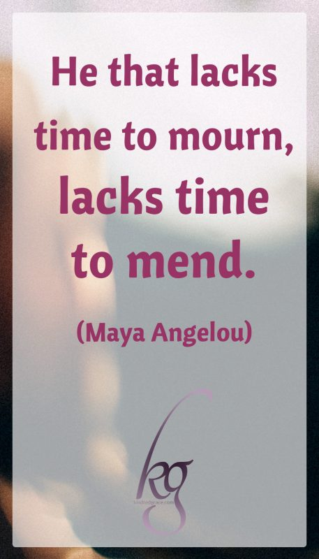 """He that lacks time to mourn, lacks time to mend."" (Maya Angelou)"