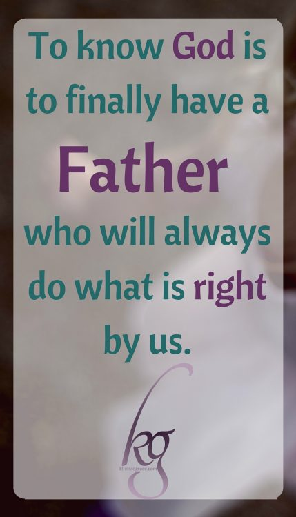 To know God is to finally have a Father who will always do what is right by us.
