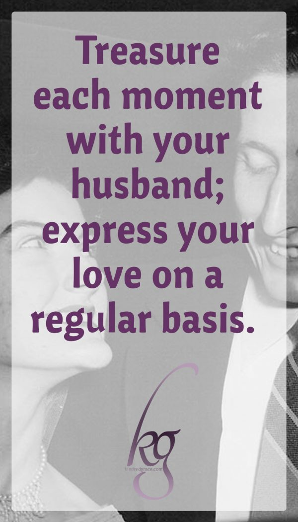 It behooves us to treasure each moment with our husband and to express our love on a regular basis.