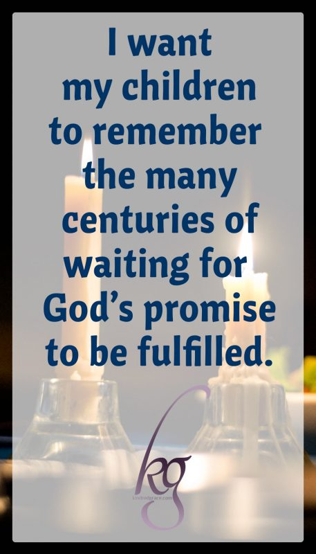 I want my children to experience that same eagerness, to remember the many centuries of waiting for God's promise to be fulfilled.