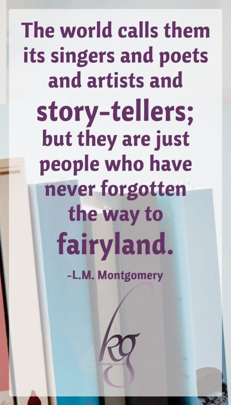 """The world calls them its singers and poets and artists and story-tellers; but they are just people who have never forgotten the way to fairyland."" (L.M. Montgomery)"
