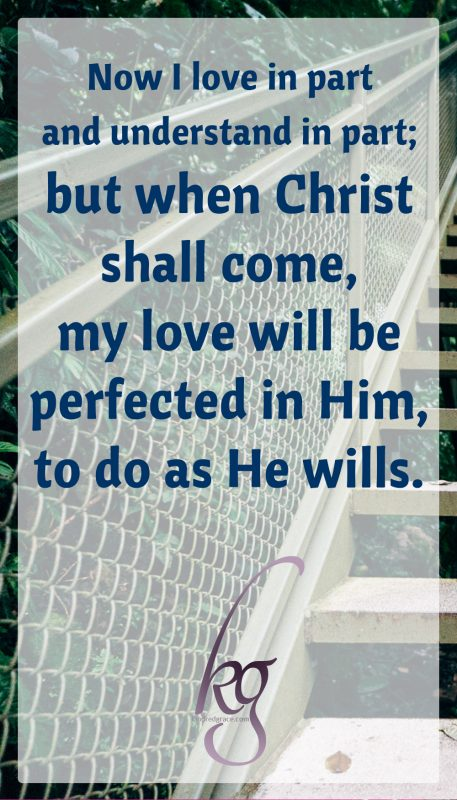 Now I love in part and understand in part; but when Christ shall come, my love will be perfected in Him, to do as He wills.