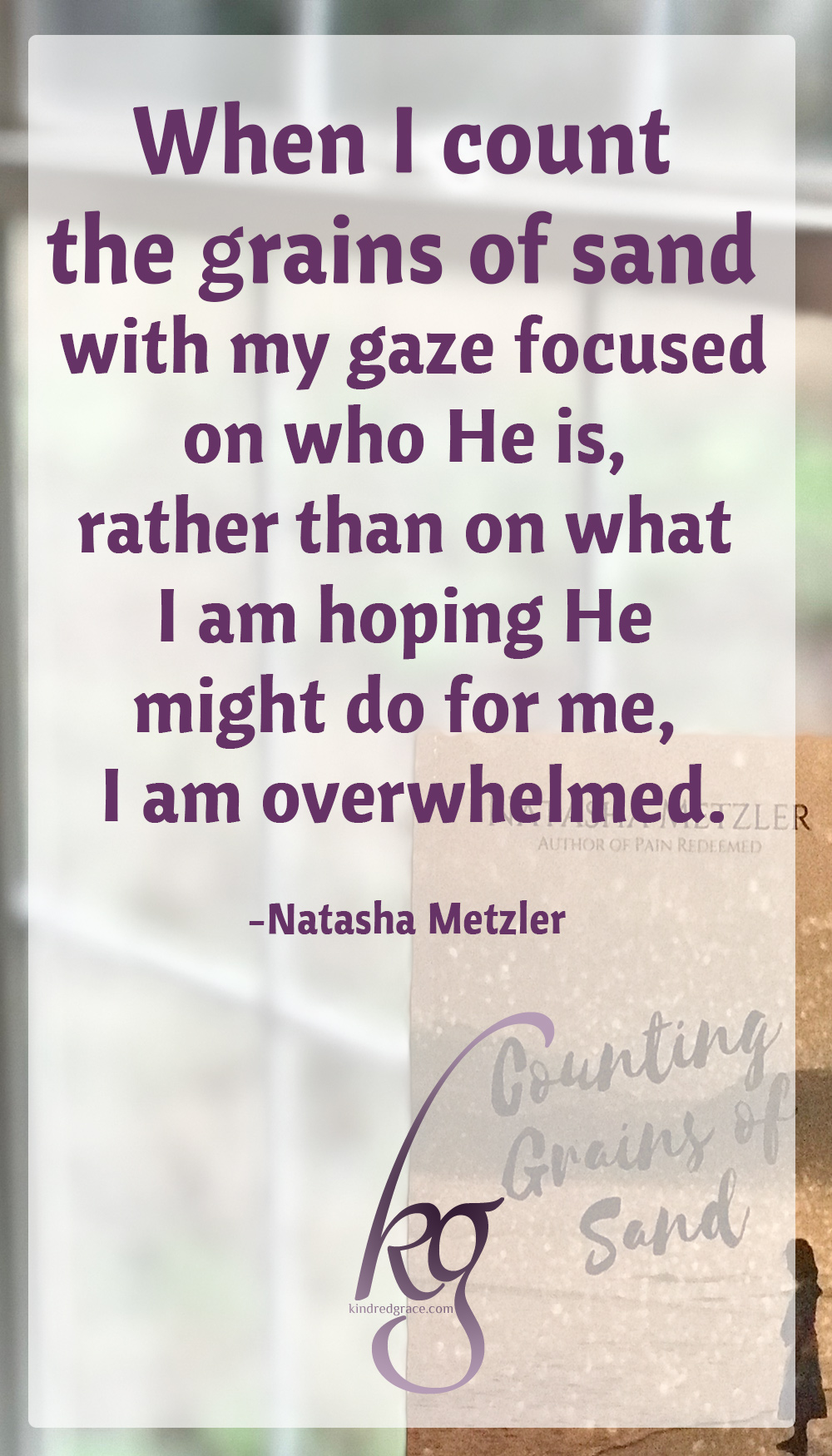 """When I take the time to recognize the vastness of His thoughts for me, when I count the grains of sand with my gaze focused on who He is, rather than on what I am hoping He might do for me, I am overwhelmed."" (Natasha Metzler in Counting Grains of Sand) via @KindredGrace"