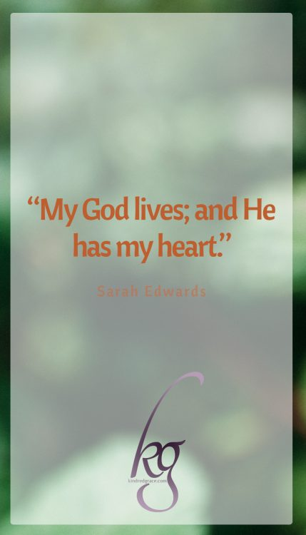 """My God lives; and He has my heart."" (Sarah Edwards)"