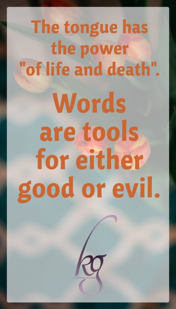 "The tongue has the power ""of life and death"" and words are tools for either good or evil."