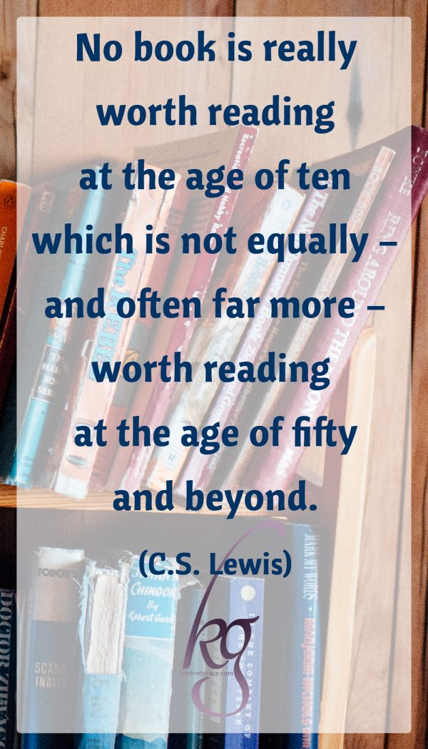 """No book is really worth reading at the age of ten which is not equally – and often far more – worth reading at the age of fifty and beyond."" (C.S. Lewis)"