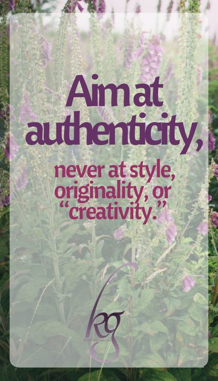 "Aim at authenticity, never at style, originality, or ""creativity."""